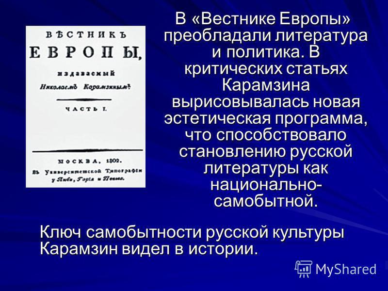 В «Вестнике Европы» преобладали литература и политика. В критических статьях Карамзина вырисовывалась новая эстетическая программа, что способствовало становлению русской литературы как национально- самобытной. В «Вестнике Европы» преобладали литерат