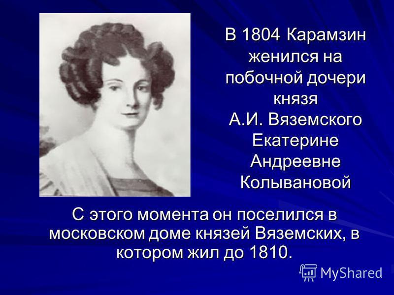 В 1804 Карамзин женился на побочной дочери князя А.И. Вяземского Екатерине Андреевне Колывановой С этого момента он поселился в московском доме князей Вяземских, в котором жил до 1810.