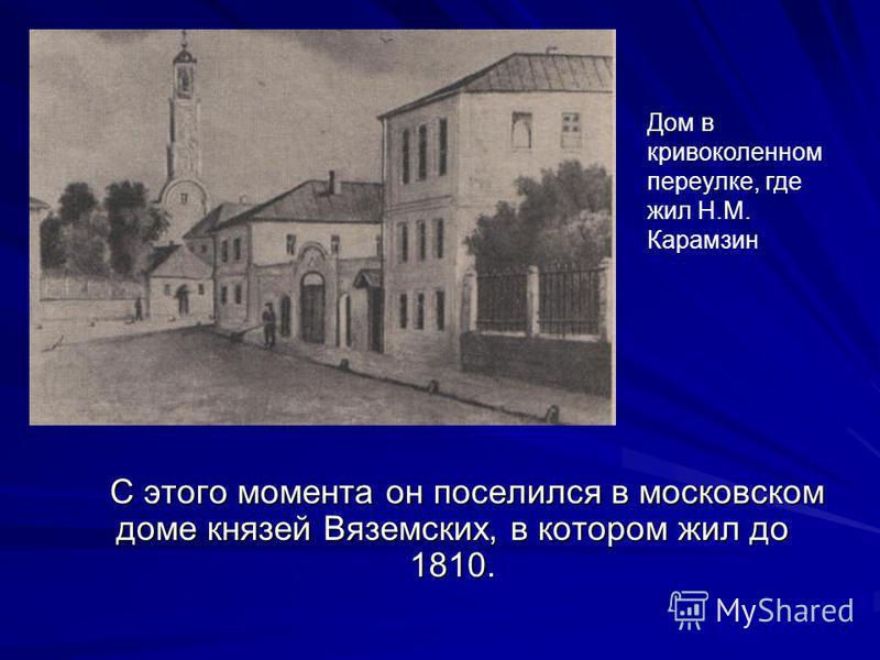 С этого момента он поселился в московском доме князей Вяземских, в котором жил до 1810. С этого момента он поселился в московском доме князей Вяземских, в котором жил до 1810. Дом в кривоколенном переулке, где жил Н.М. Карамзин