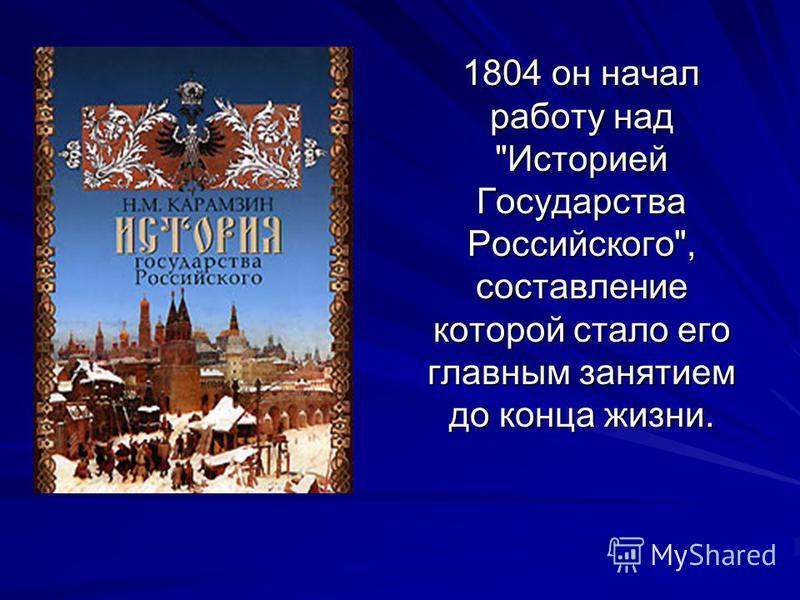 1804 он начал работу над Историей Государства Российского, составление которой стало его главным занятием до конца жизни. 1804 он начал работу над Историей Государства Российского, составление которой стало его главным занятием до конца жизни.