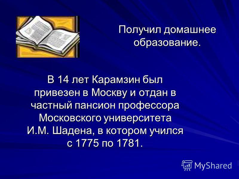 В 14 лет Карамзин был привезен в Москву и отдан в частный пансион профессора Московского университета И.М. Шадена, в котором учился с 1775 по 1781. Получил домашнее образование.