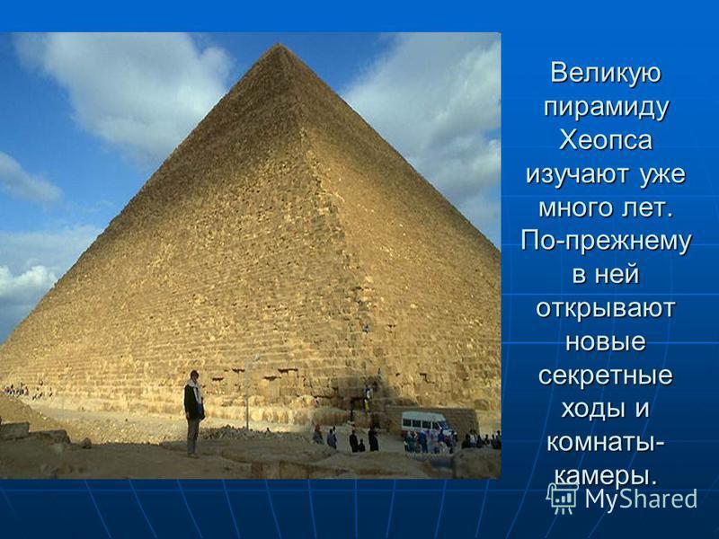 Великую пирамиду Хеопса изучают уже много лет. По-прежнему в ней открывают новые секретные ходы и комнаты- камеры.