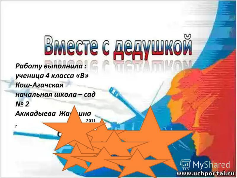 Работу выполнила : ученица 4 класса «В» Кош-Агачская начальная школа – сад 2 Акмадыева Жасмина 2011 г