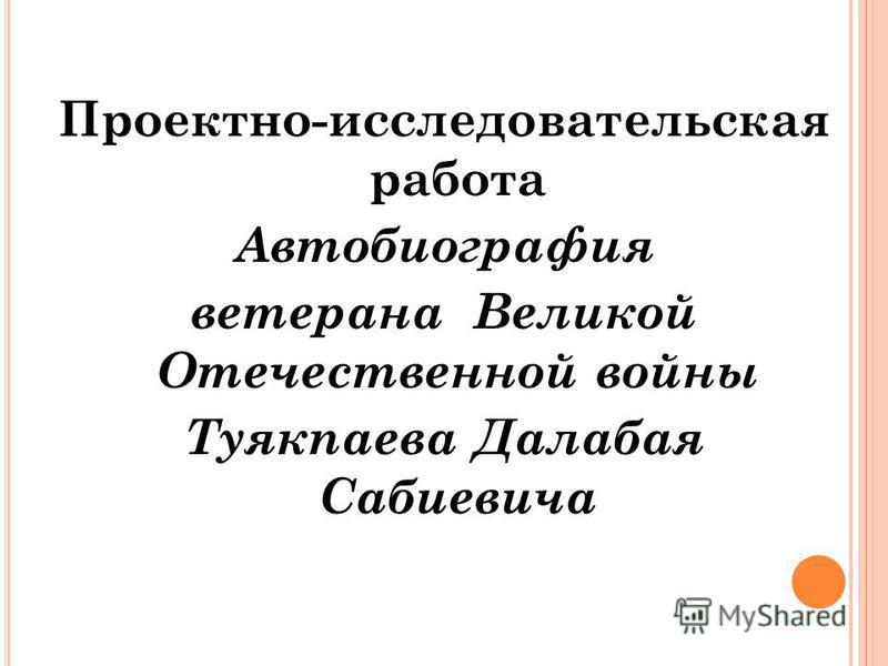 МБОУ «К ОШ -А ГАЧСКАЯ СРЕДНЯЯ ОБЩЕОБРАЗОВАТЕЛЬНАЯ ШКОЛА ИМЕНИ В.И. Ч АПТЫНОВА » МБОУ «К ОШ -А ГАЧСКАЯ СРЕДНЯЯ ОБЩЕОБРАЗОВАТЕЛЬНАЯ ШКОЛА ИМЕНИ В.И. Ч АПТЫНОВА » Проектно-исследовательская работа Автобиография ветерана Великой Отечественной войны Туякп