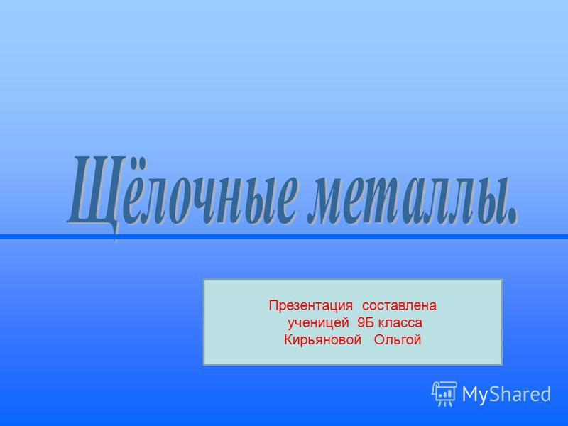 Презентация составлена ученицей 9Б класса Кирьяновой Ольгой