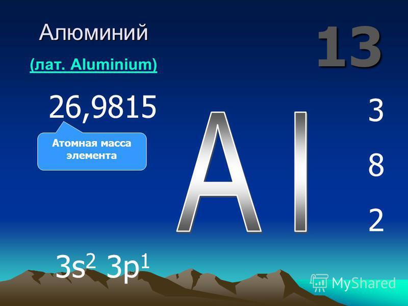 13 Алюминий Алюминий (лат. Aluminium) (лат. Aluminium) 382382 26,9815 3s 2 3p 1 Атомная масса элемента