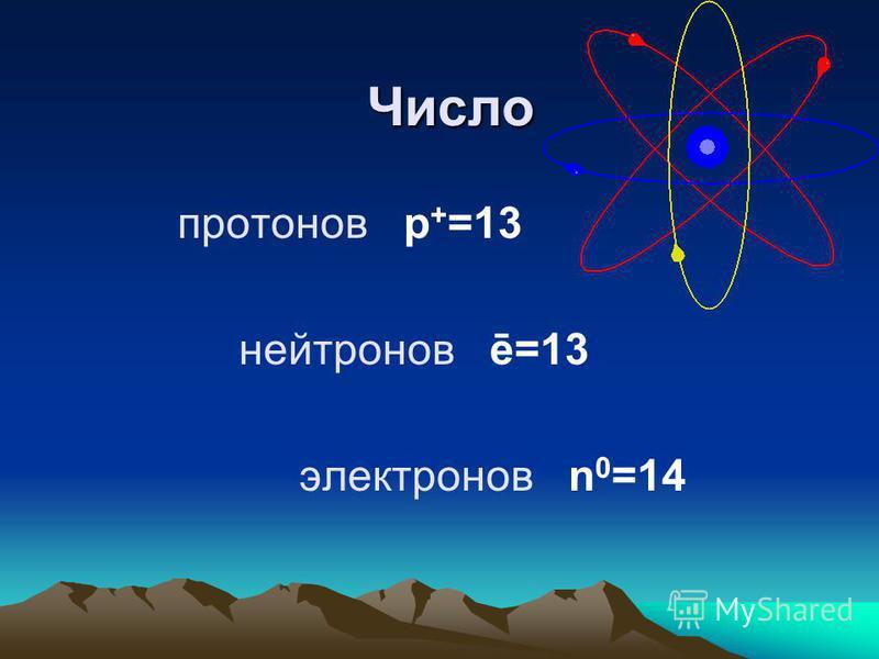 Число протонов p + =13 нейтронов ē=13 электронов n 0 =14