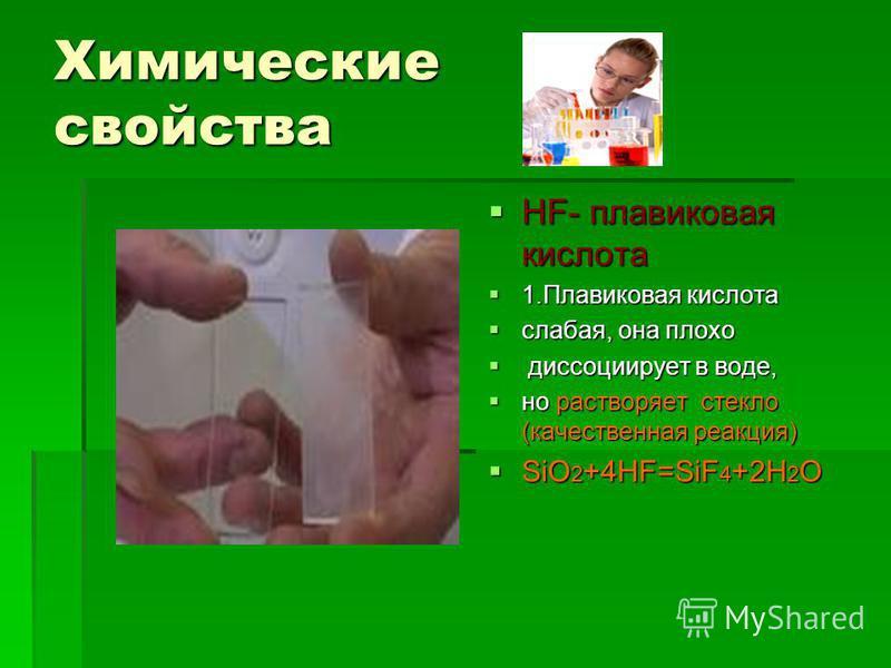 Химические свойства HF- плавиковая кислота HF- плавиковая кислота 1. Плавиковая кислота 1. Плавиковая кислота слабая, она плохо слабая, она плохо диссоциирует в воде, диссоциирует в воде, но растворяет стекло (качественная реакция) но растворяет стек