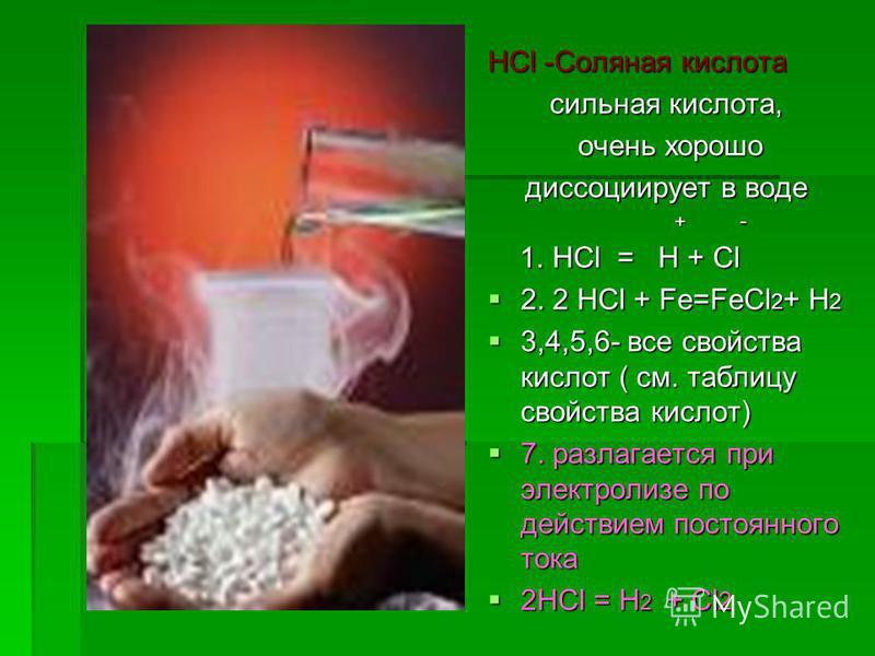 HCl -Соляная кислота сильная кислота, очень хорошо очень хорошо диссоциирует в воде + - + - 1. HCl = H + Cl 1. HCl = H + Cl 2. 2 HCl + Fe=FeCl 2 + H 2 2. 2 HCl + Fe=FeCl 2 + H 2 3,4,5,6- все свойства кислот ( см. таблицу свойства кислот) 3,4,5,6- все