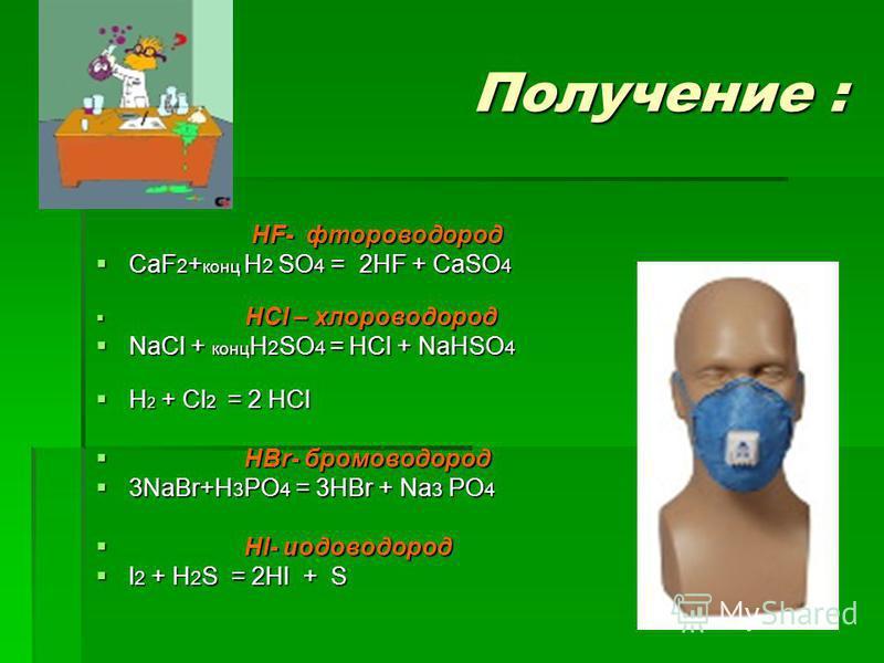 Получение : HF- фтороводород HF- фтороводород CaF 2 + конц H 2 SO 4 = 2HF + CaSO 4 CaF 2 + конц H 2 SO 4 = 2HF + CaSO 4 HCl – хлороводород HCl – хлороводород NaCl + конц H 2 SO 4 = HCl + NaHSO 4 NaCl + конц H 2 SO 4 = HCl + NaHSO 4 H 2 + Cl 2 = 2 HCl