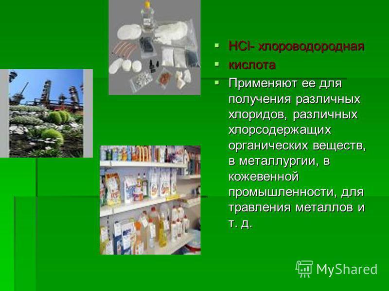 HCl- хлороводородная HCl- хлороводородная кислота кислота Применяют ее для получения различных хлоридов, различных хлорсодержащих органических веществ, в металлургии, в кожевенной промышленности, для травления металлов и т. д. Применяют ее для получе