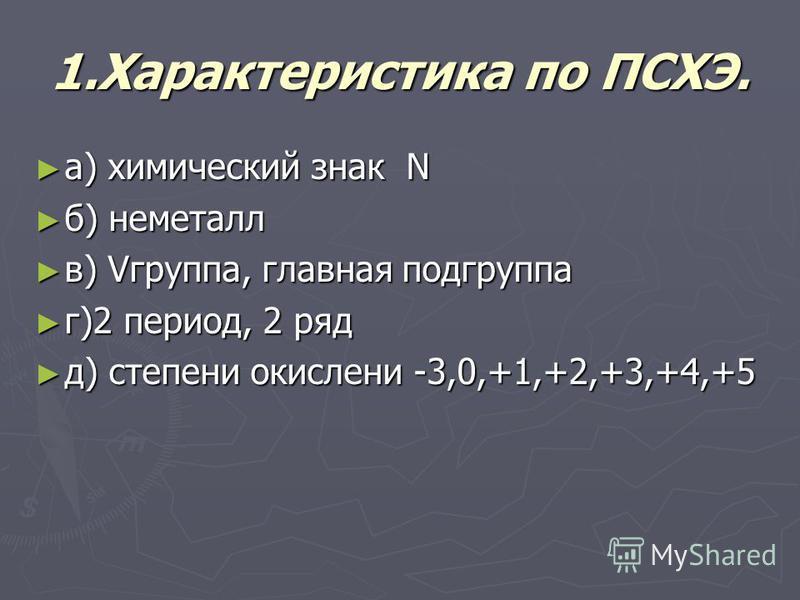 1. Характеристика по ПСХЭ. а) химический знак N а) химический знак N б) неметалл б) неметалл в) Vгруппа, главная подгруппа в) Vгруппа, главная подгруппа г)2 период, 2 ряд г)2 период, 2 ряд д) степени окисленияя -3,0,+1,+2,+3,+4,+5 д) степени окислени