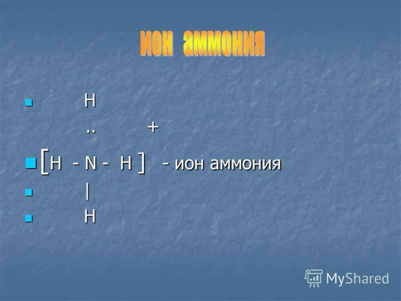 H H.. +.. + [ H - N - H ] - ион аммония [ H - N - H ] - ион аммония | | H H