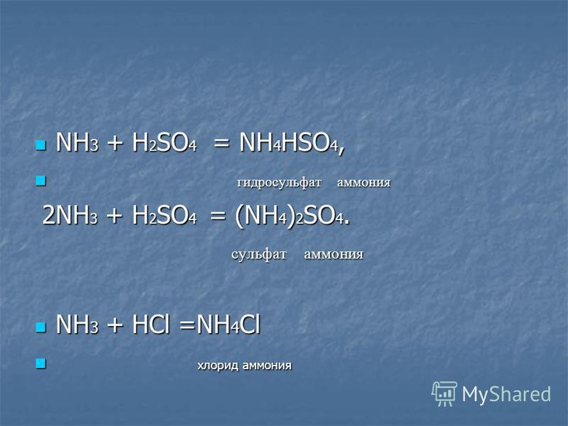 NH 3 + H 2 SO 4 = NH 4 HSO 4, NH 3 + H 2 SO 4 = NH 4 HSO 4, гидросульфат аммония гидросульфат аммония 2NH 3 + H 2 SO 4 = (NH 4 ) 2 SO 4. 2NH 3 + H 2 SO 4 = (NH 4 ) 2 SO 4. сульфат аммония сульфат аммония NH 3 + HCl =NH 4 Cl NH 3 + HCl =NH 4 Cl хлорид