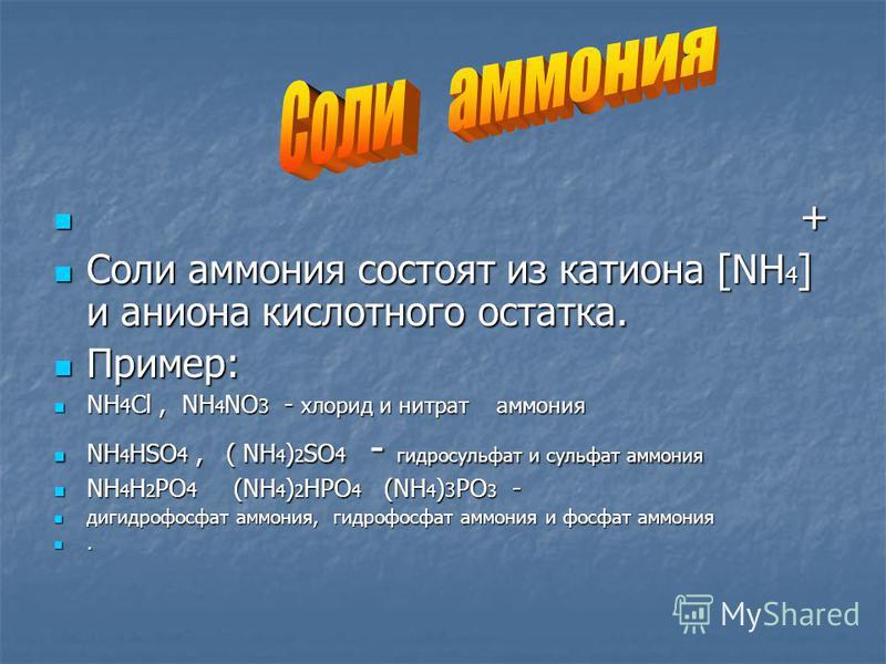 + + Соли аммония состоят из катиона [NH 4 ] и аниона кислотного остатка. Соли аммония состоят из катиона [NH 4 ] и аниона кислотного остатка. Пример: Пример: NH 4 Cl, NH 4 NO 3 - хлорид и нитрат аммония NH 4 Cl, NH 4 NO 3 - хлорид и нитрат аммония NH