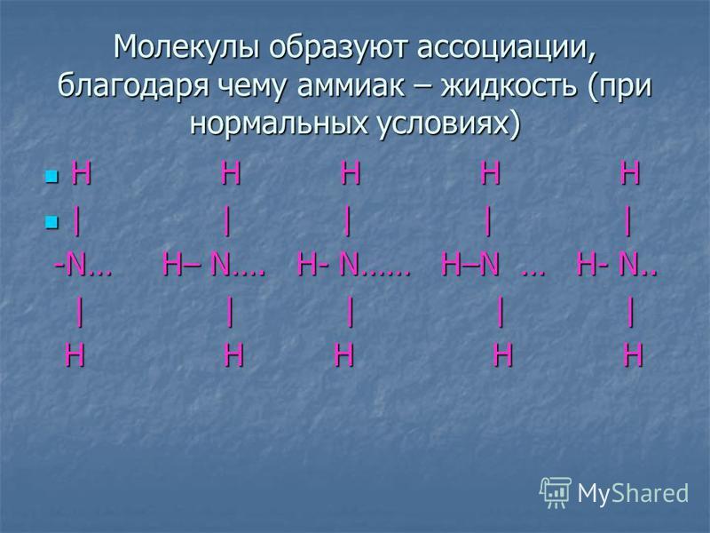 Молекулы образуют ассоциации, благодаря чему аммиак – жидкость (при нормальных условиях) H H H H H H H H H H | | | | | | | | | | -N… H– N…. H- N…… H–N … H- N.. -N… H– N…. H- N…… H–N … H- N.. | | | | | | | | | | H H H H H H H H H H