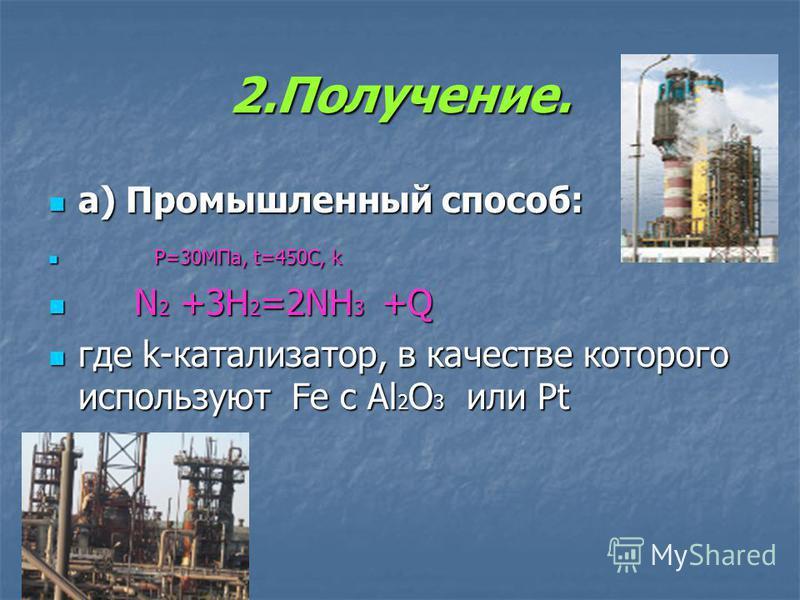 2.Получение. а) Промышленный способ: P P=30МПа, t=450C, k N N2 +3H2=2NH3 + + + +Q где k-катализатор, в качестве которого используют Fe c Al2O3 или Pt
