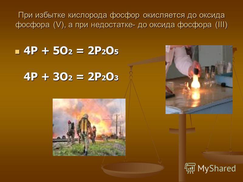 При избытке кислорода фосфор окисляется до оксида фосфора (V), а при недостатке- до оксида фосфора (III) При избытке кислорода фосфор окисляется до оксида фосфора (V), а при недостатке- до оксида фосфора (III) 4P + 5O 2 = 2P 2 O 5 4P + 3O 2 = 2P 2 O