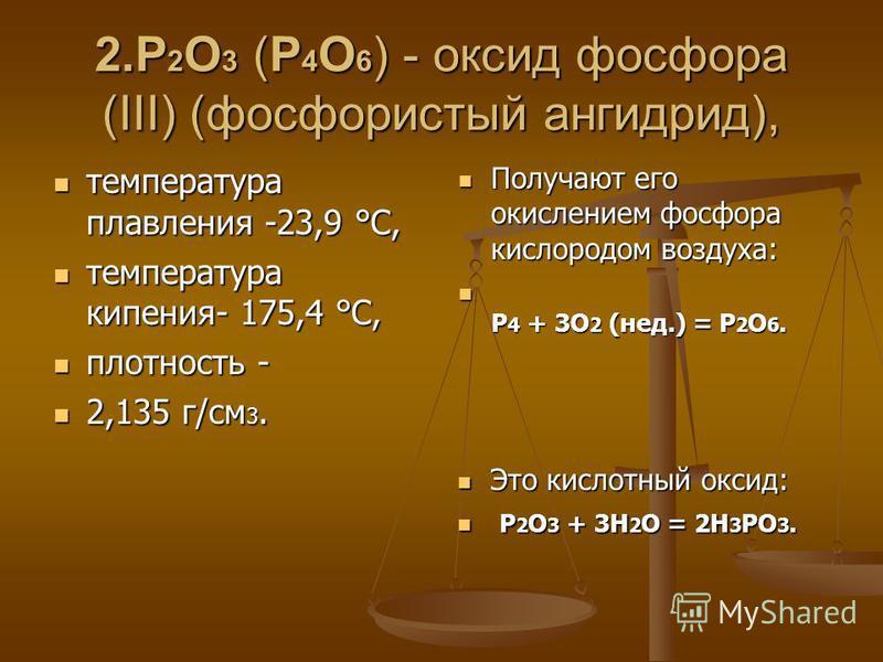 2. P 2 O 3 (P 4 O 6 ) - оксид фосфора (III) (фосфористый ангидрид), температура плавления -23,9 °C, температура плавления -23,9 °C, температура кипения- 175,4 °C, температура кипения- 175,4 °C, плотность - плотность - 2,135 г/см 3. 2,135 г/см 3. Полу