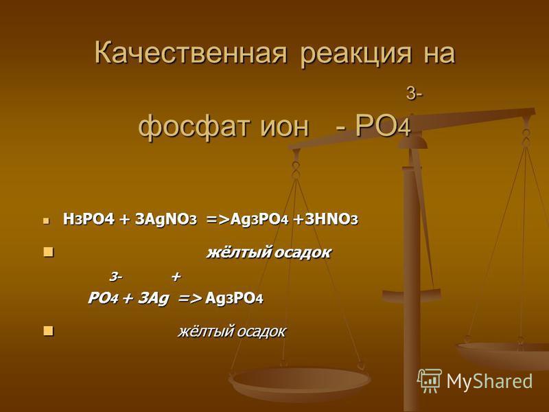 Качественная реакция на 3- фосфат ион - PO 4 H 3 PO4 + 3AgNO 3 =>Ag 3 PO 4 +3HNO 3 H 3 PO4 + 3AgNO 3 =>Ag 3 PO 4 +3HNO 3 жёлтый осадок жёлтый осадок 3- + 3- + PO 4 + 3Ag => Ag 3 PO 4 PO 4 + 3Ag => Ag 3 PO 4 жёлтый осадок жёлтый осадок