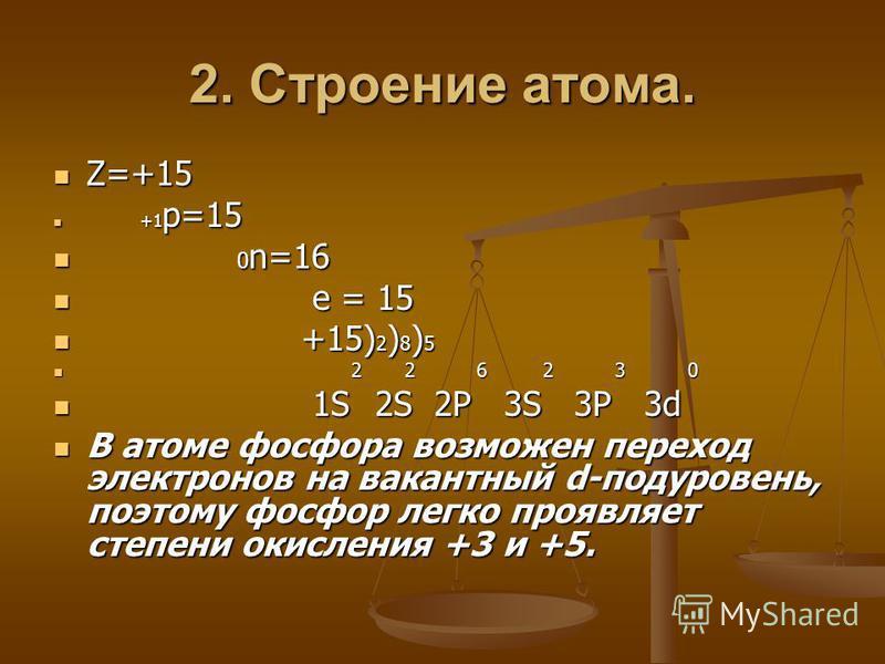 2. Строение атома. Z=+15 Z=+15 +1 p=15 +1 p=15 0 n=16 0 n=16 e = 15 e = 15 +15) 2 ) 8 ) 5 +15) 2 ) 8 ) 5 2 2 6 2 3 0 2 2 6 2 3 0 1S 2S 2P 3S 3P 3d 1S 2S 2P 3S 3P 3d В атоме фосфора возможен переход электронов на вакантный d-подуровень, поэтому фосфор