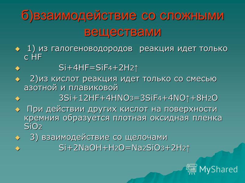 б)взаимодействие со сложными веществами 1) из галогеноводородов реакция идет только с HF 1) из галогеноводородов реакция идет только с HF Si+4HF=SiF 4 +2H 2 Si+4HF=SiF 4 +2H 2 2)из кислот реакция идет только со смесью азотной и плавиковой 2)из кислот