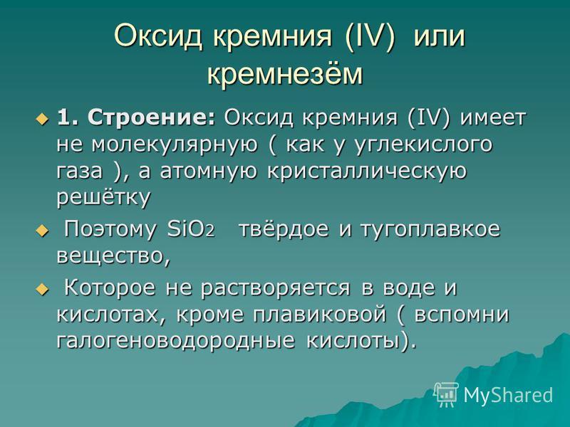 Оксид кремния (IV) или кремнезём Оксид кремния (IV) или кремнезём 1. Строение: Оксид кремния (IV) имеет не молекулярную ( как у углекислого газа ), а атомную кристаллическую решётку 1. Строение: Оксид кремния (IV) имеет не молекулярную ( как у углеки