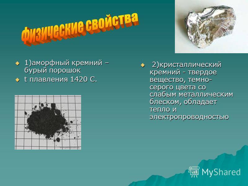 1)аморфный кремний – бурый порошок 1)аморфный кремний – бурый порошок t плавления 1420 С. t плавления 1420 С. 2)кристаллический кремний - твердое вещество, темно- серого цвета со слабым металлическим блеском, обладает тепло и электропроводностью 2)кр