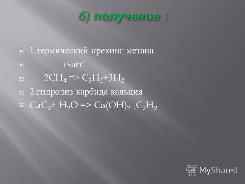 1. термический крекинг метана 1500 0 C 2CH 4 => C 2 H 2 +3H 2 2. гидролиз карбида кальция CaC 2 + H 2 O => Ca(OH) 2 + C 2 H 2