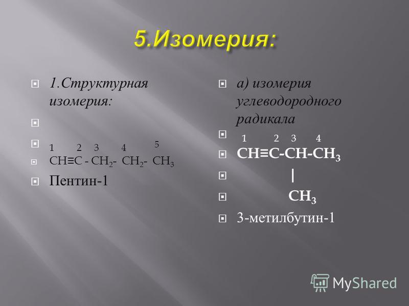 1. Структурная изомерия : 1 2 3 4 5 CHC - CH 2 - CH 2 - CH 3 Пентин -1 а ) изомерия углеводородного радикала 1 2 3 4 CHC-CH-CH 3 | CH 3 3- метилбутен -1