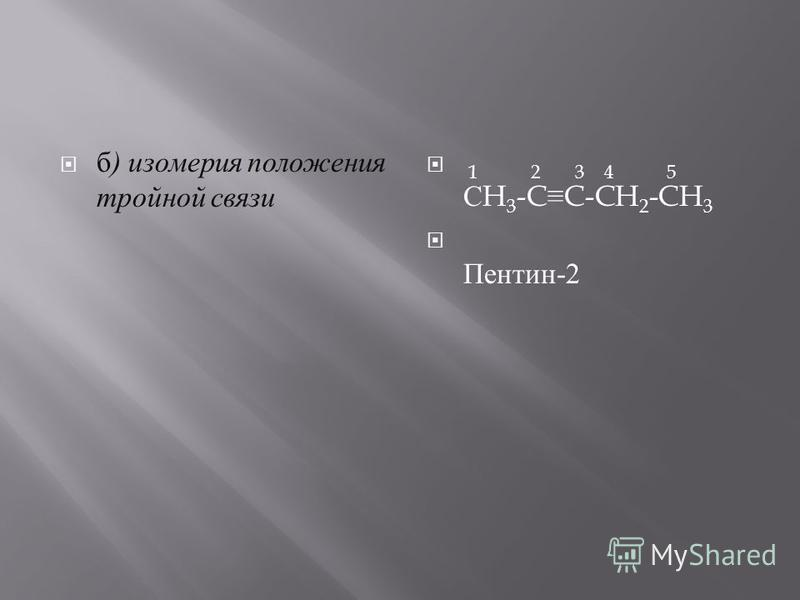 б ) изомерия положения тройной с вязи 1 2 3 4 5 С H 3 -CC-CH 2 -CH 3 П ентин -2