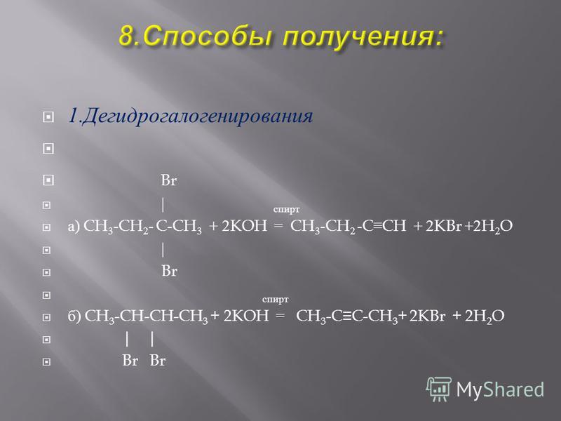 1. Дегидрогалогенирования Br | спирта ) CH 3 -CH 2 - C-CH 3 + 2KOH = CH 3 -CH 2 -CCH + 2KBr +2H 2 O | Br спирт б ) CH 3 -CH-CH-CH 3 + 2KOH = CH 3 -CC-CH 3 + 2KBr + 2H 2 O | | Br Br