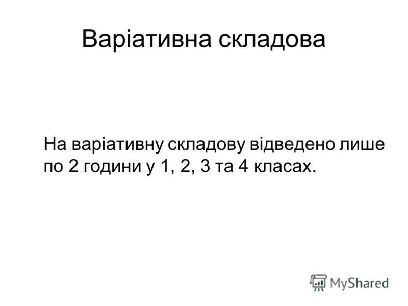 Варіативна складова На варіативну складову відведено лише по 2 години у 1, 2, 3 та 4 класах.