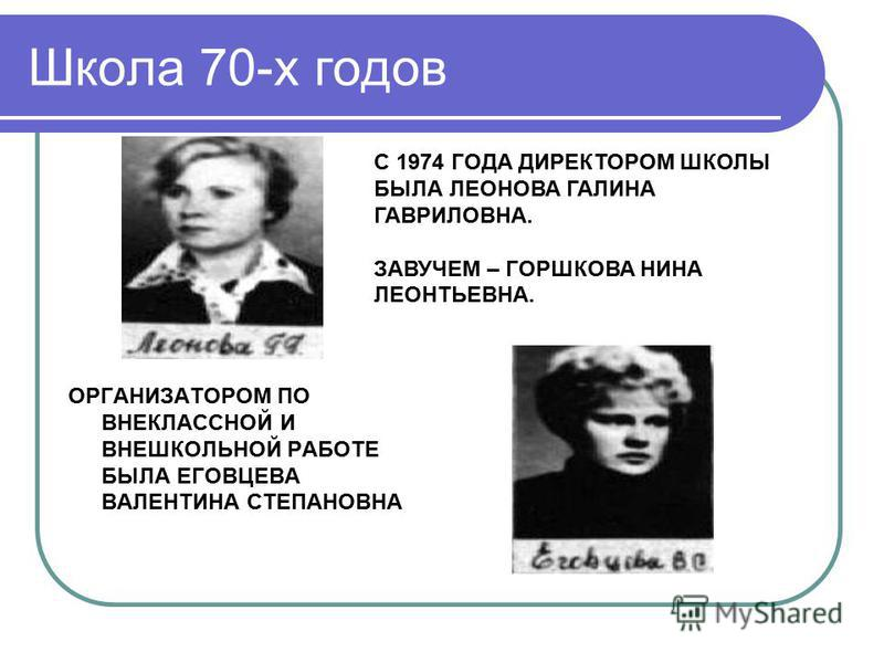 Школа 70-х годов ОРГАНИЗАТОРОМ ПО ВНЕКЛАССНОЙ И ВНЕШКОЛЬНОЙ РАБОТЕ БЫЛА ЕГОВЦЕВА ВАЛЕНТИНА СТЕПАНОВНА С 1974 ГОДА ДИРЕКТОРОМ ШКОЛЫ БЫЛА ЛЕОНОВА ГАЛИНА ГАВРИЛОВНА. ЗАВУЧЕМ – ГОРШКОВА НИНА ЛЕОНТЬЕВНА.