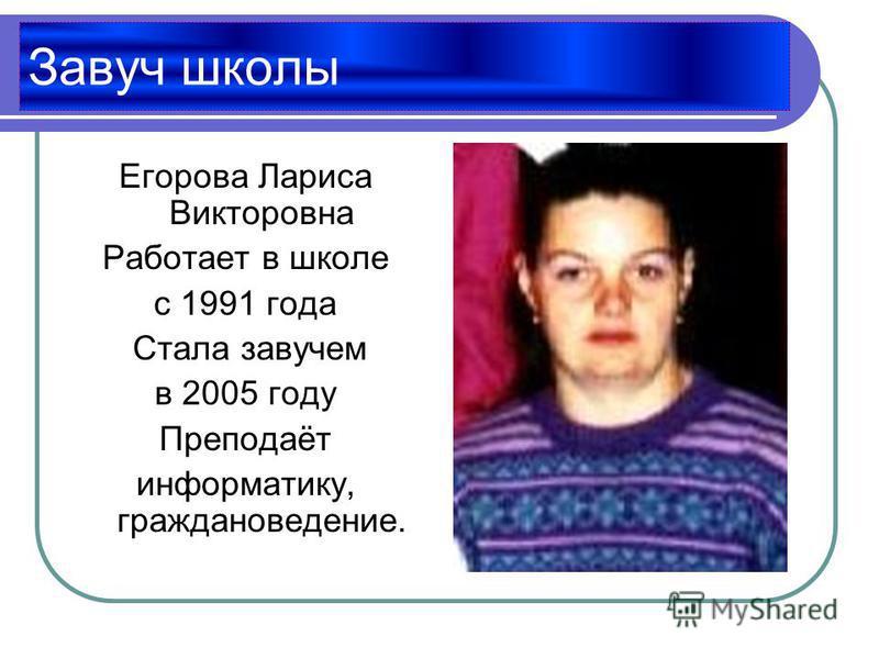 Завуч школы Егорова Лариса Викторовна Работает в школе с 1991 года Стала завучем в 2005 году Преподаёт информатику, граждановедение.