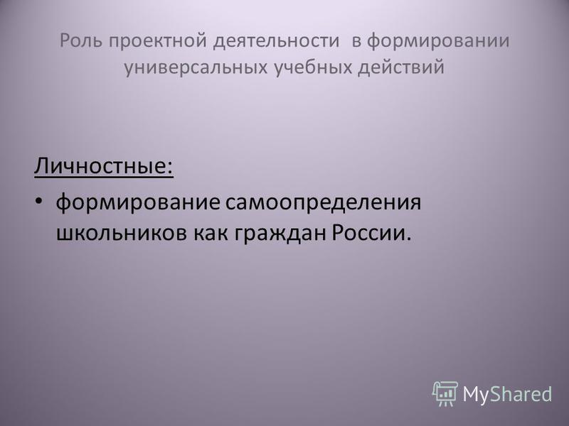 Роль проектной деятельности в формировании универсальных учебных действий Личностные: формирование самоопределения школьников как граждан России.