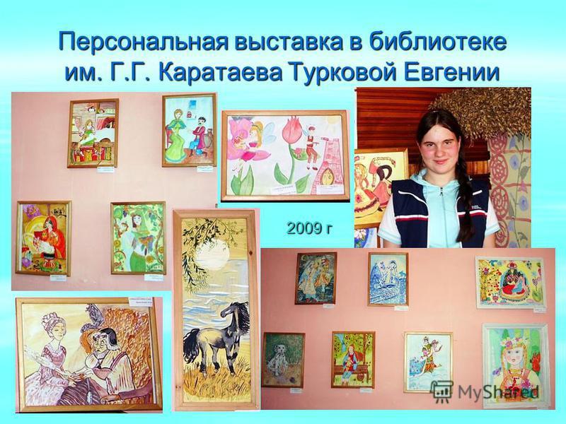 Персональная выставка в библиотеке им. Г.Г. Каратаева Турковой Евгении 2009 г 2009 г