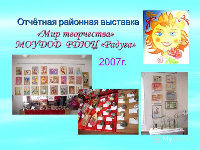 Отчётная районная выставка «Мир творчества» МОУДОД РДЮЦ «Радуга» 2007 г.