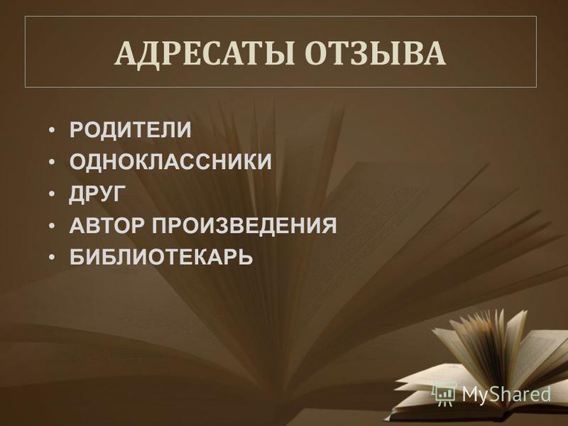 АДРЕСАТЫ ОТЗЫВА РОДИТЕЛИ ОДНОКЛАССНИКИ ДРУГ АВТОР ПРОИЗВЕДЕНИЯ БИБЛИОТЕКАРЬ