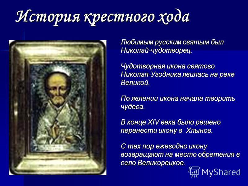 История крестного хода Любимым русским святым был Николай-чудотворец. Чудотворная икона святого Николая-Угодника явилась на реке Великой. По явлении икона начала творить чудеса. В конце XIV века было решено перенести икону в Хлынов. С тех пор ежегодн