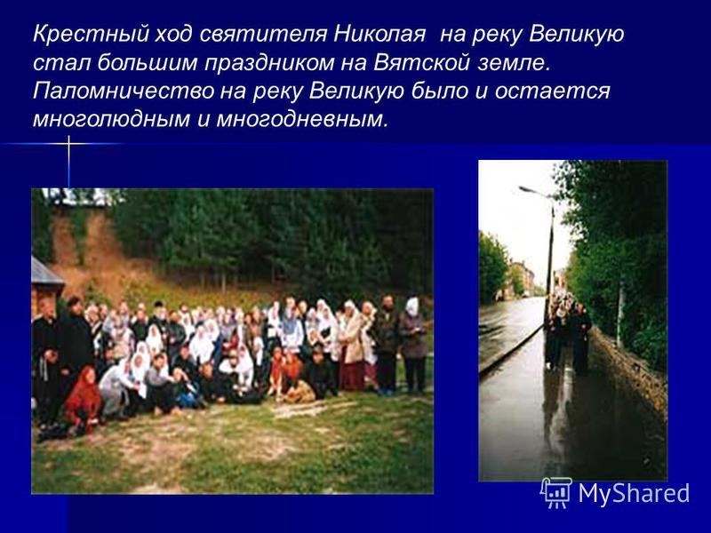 Крестный ход святителя Николая на реку Великую стал большим праздником на Вятской земле. Паломничество на реку Великую было и остается многолюдным и многодневным.
