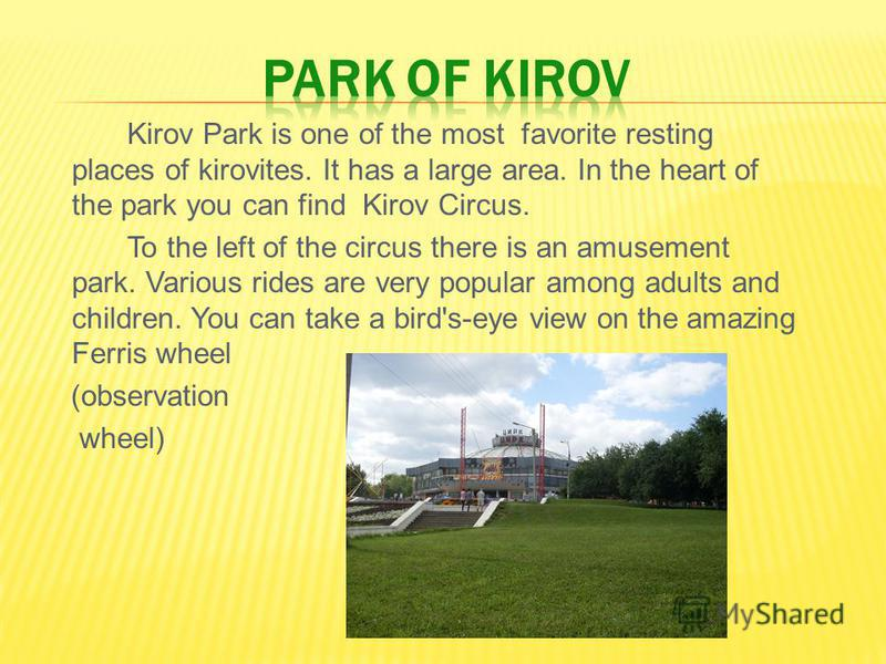 Kirov Park is one of the most favorite resting places of kirovites. It has a large area. In the heart of the park you can find Kirov Circus. To the left of the circus there is an amusement park. Various rides are very popular among adults and childre
