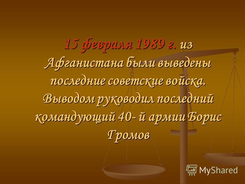 15 февраля 1989 г. из Афганистана были выведены последние советские войска. Выводом руководил последний командующий 40- й армии Борис Громов