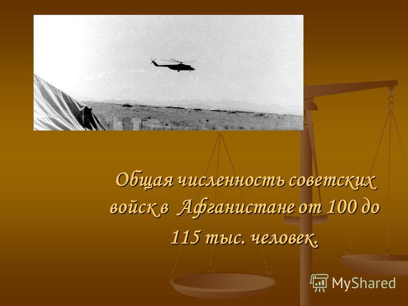 Общая численность советских войск в Афганистане от 100 до 115 тыс. человек.