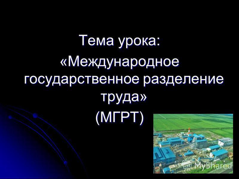 Тема урока: «Международное государственное разделение труда» (МГРТ)