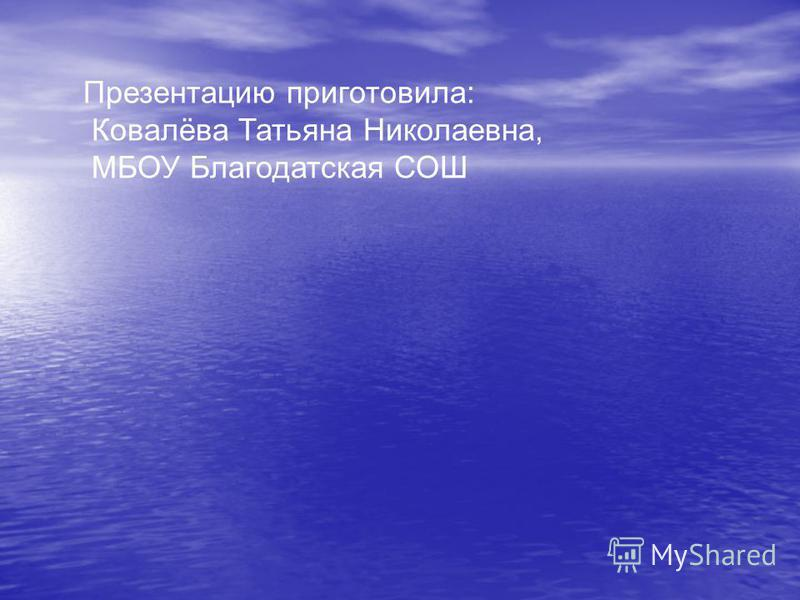 Презентацию приготовила: Ковалёва Татьяна Николаевна, МБОУ Благодатская СОШ
