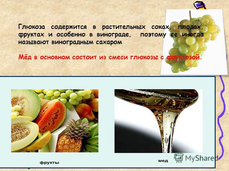 Глюкоза содержится в растительных соках, плодах, фруктах и особенно в винограде, поэтому ее иногда называют виноградным сахаром Мёд в основном состоит из смеси глюкозы с фруктозой.