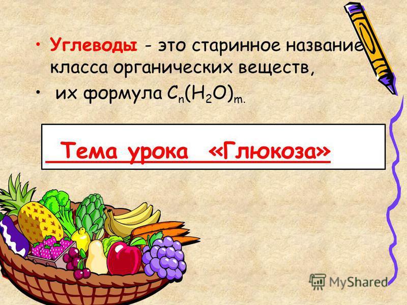 Углеводы - это старинное название класса органических веществ, их формула C n (H 2 O) m. Тема урока «Глюкоза»