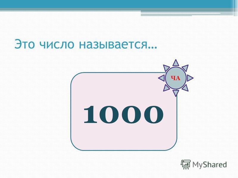 Это число называотся… 1000 ЧА