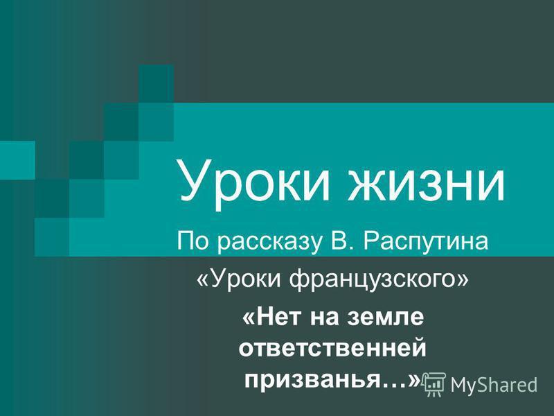 Уроки жизни По рассказу В. Распутина «Уроки французского» «Нет на земле ответственней призванья…»